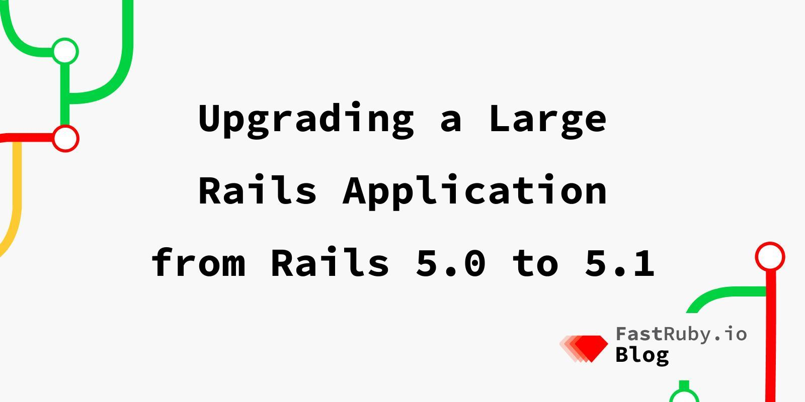 Upgrading a Large Rails Application from Rails 5.0 to 5.1