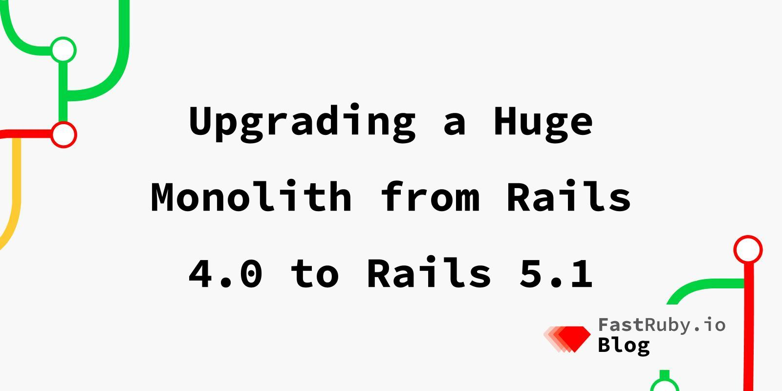 Upgrading a Huge Monolith from Rails 4.0 to Rails 5.1